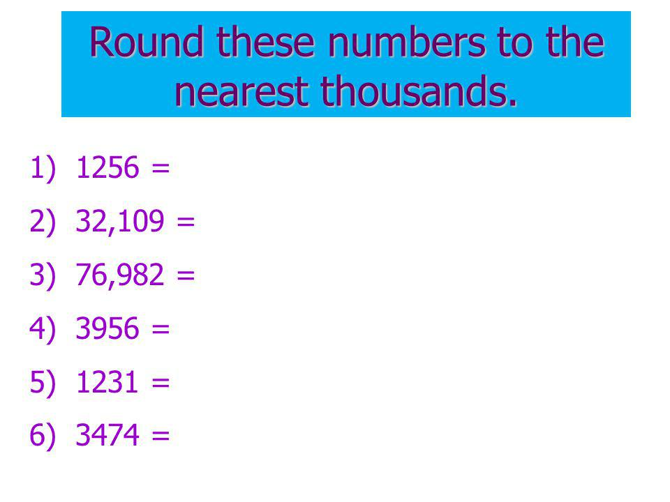 Round these numbers to the nearest thousands.