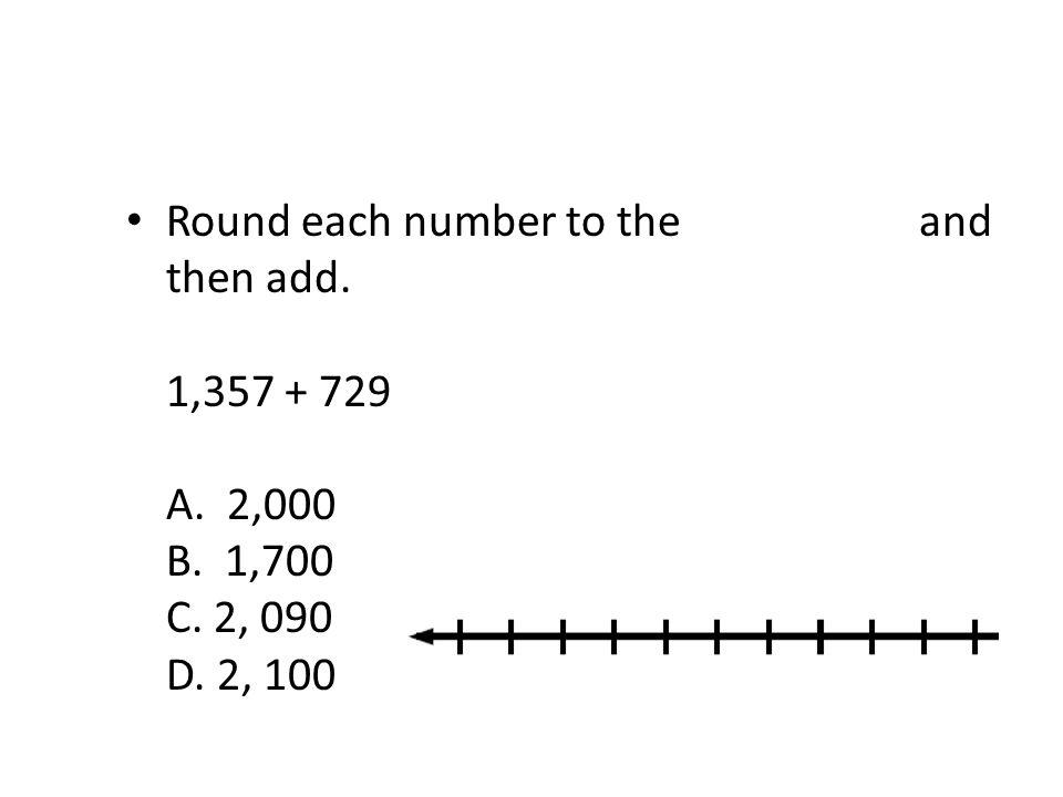 Round each number to the nearest ten and then add. 1,357 + 729 A