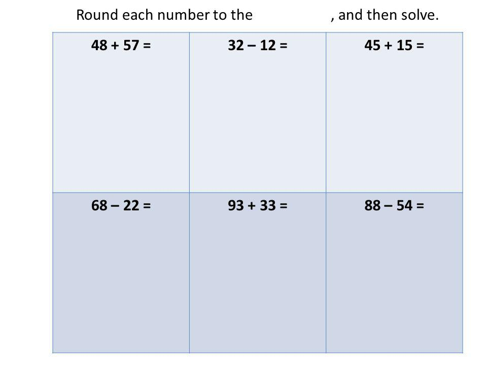 Round each number to the nearest ten, and then solve.