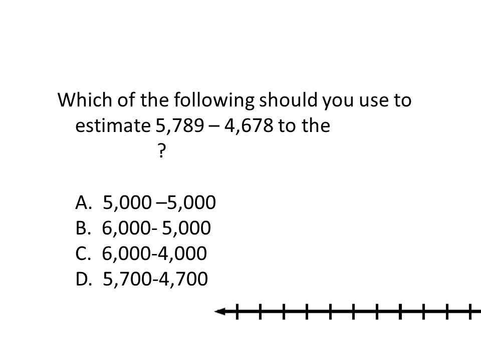 Which of the following should you use to estimate 5,789 – 4,678 to the nearest thousand A. 5,000 –5,000 B. 6,000- 5,000 C. 6,000-4,000 D. 5,700-4,700