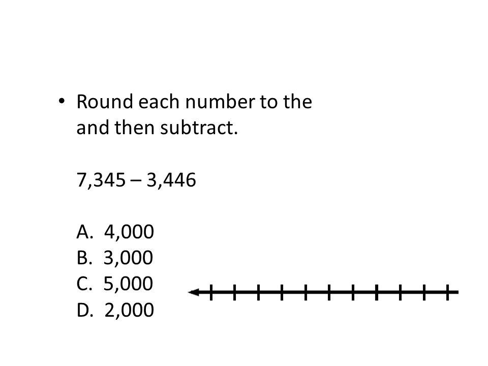 Round each number to the nearest thousand and then subtract