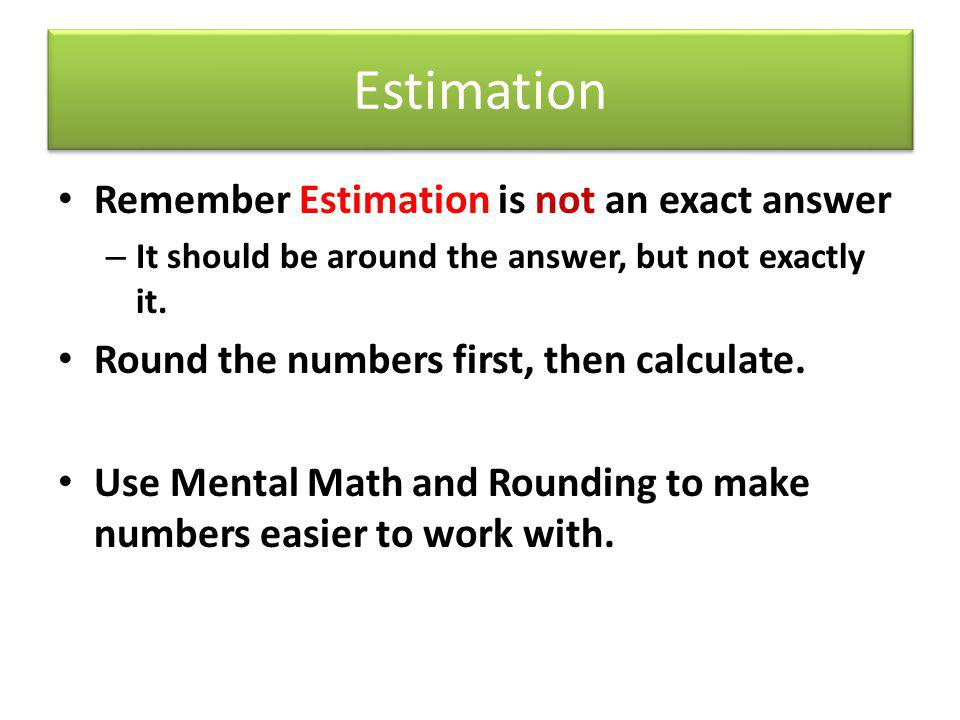 Estimation Remember Estimation is not an exact answer
