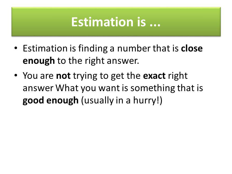Estimation is ... Estimation is finding a number that is close enough to the right answer.