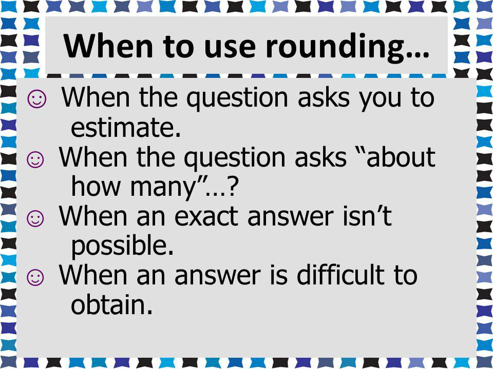 When to use rounding… When the question asks you to estimate.