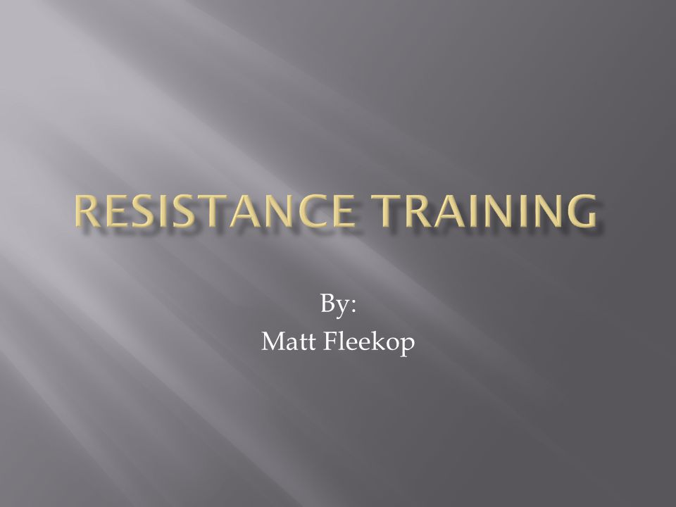 Resistance training By: Matt Fleekop