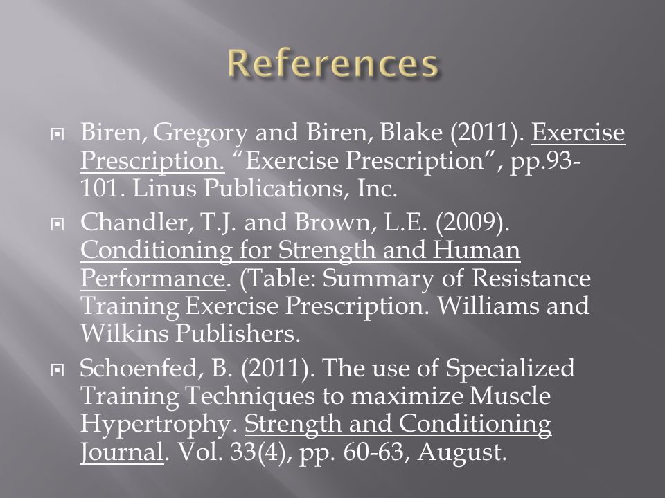 References Biren, Gregory and Biren, Blake (2011). Exercise Prescription. Exercise Prescription , pp.93-101. Linus Publications, Inc.