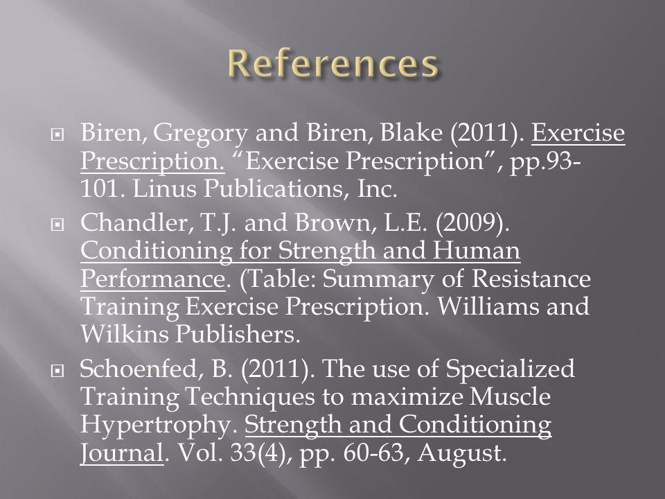 References Biren, Gregory and Biren, Blake (2011). Exercise Prescription. Exercise Prescription , pp.93-101. Linus Publications, Inc.