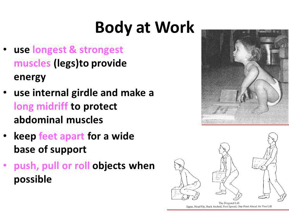 Body at Work use longest & strongest muscles (legs)to provide energy