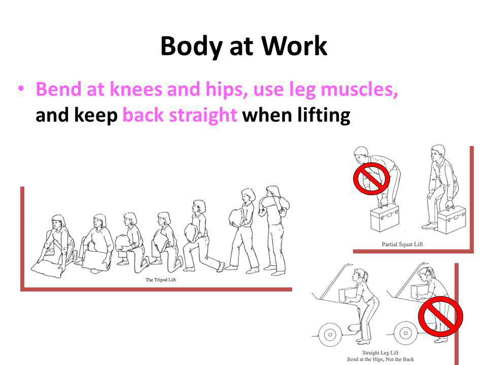 Body at Work Bend at knees and hips, use leg muscles, and keep back straight when lifting
