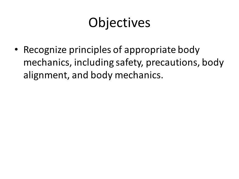 Objectives Recognize principles of appropriate body mechanics, including safety, precautions, body alignment, and body mechanics.
