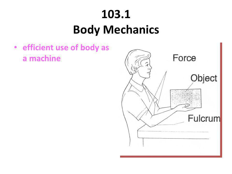 103.1 Body Mechanics efficient use of body as a machine