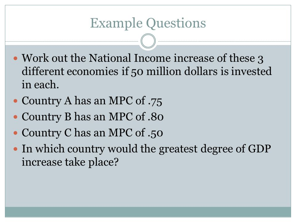 Example Questions Work out the National Income increase of these 3 different economies if 50 million dollars is invested in each.