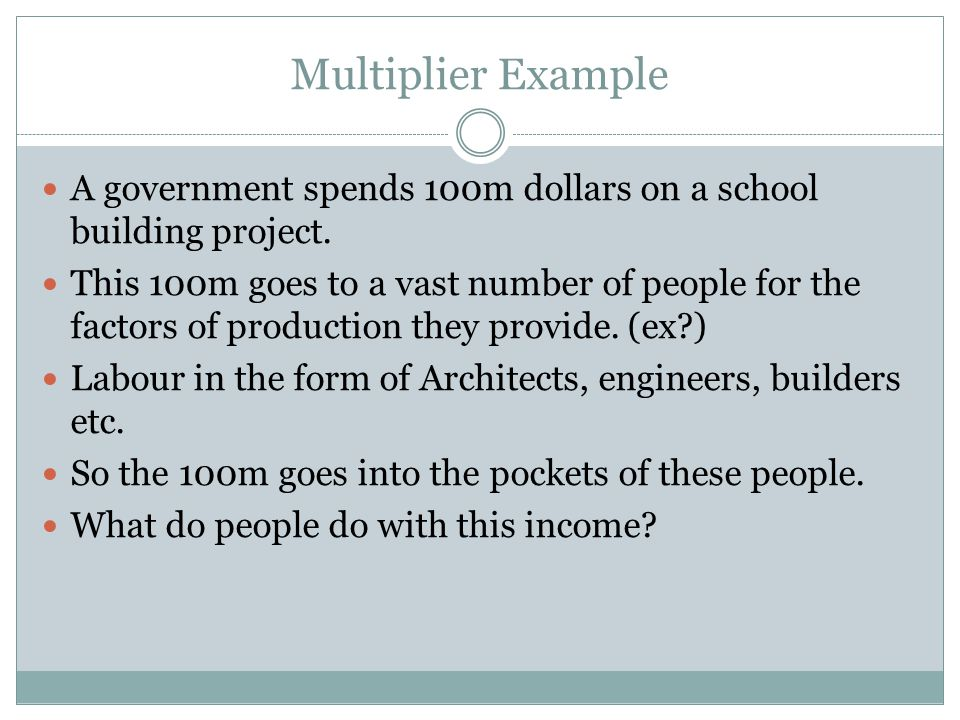 Multiplier Example A government spends 100m dollars on a school building project.
