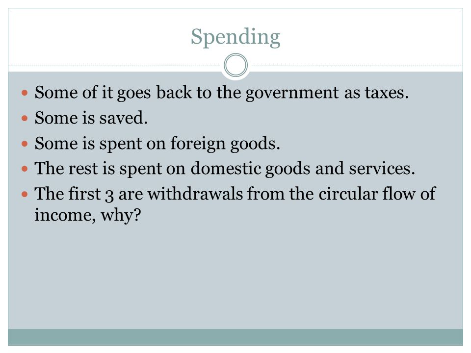 Spending Some of it goes back to the government as taxes.