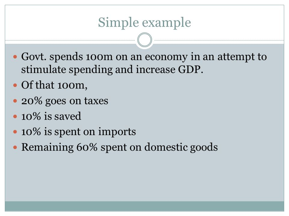 Simple example Govt. spends 100m on an economy in an attempt to stimulate spending and increase GDP.