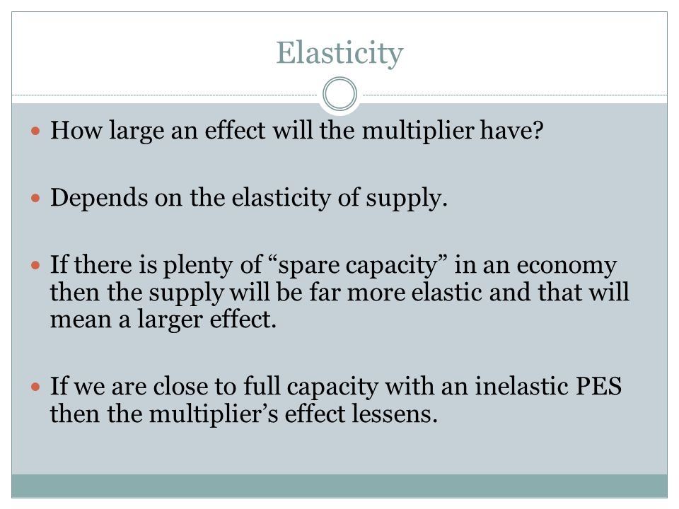 Elasticity How large an effect will the multiplier have