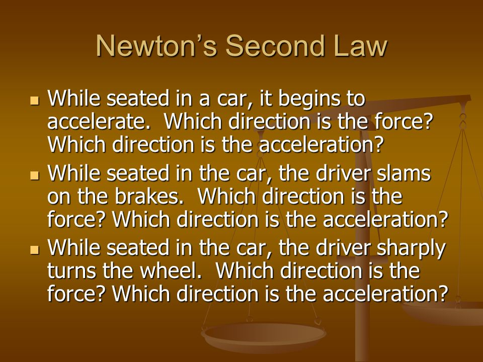 Newton's Second Law While seated in a car, it begins to accelerate. Which direction is the force Which direction is the acceleration