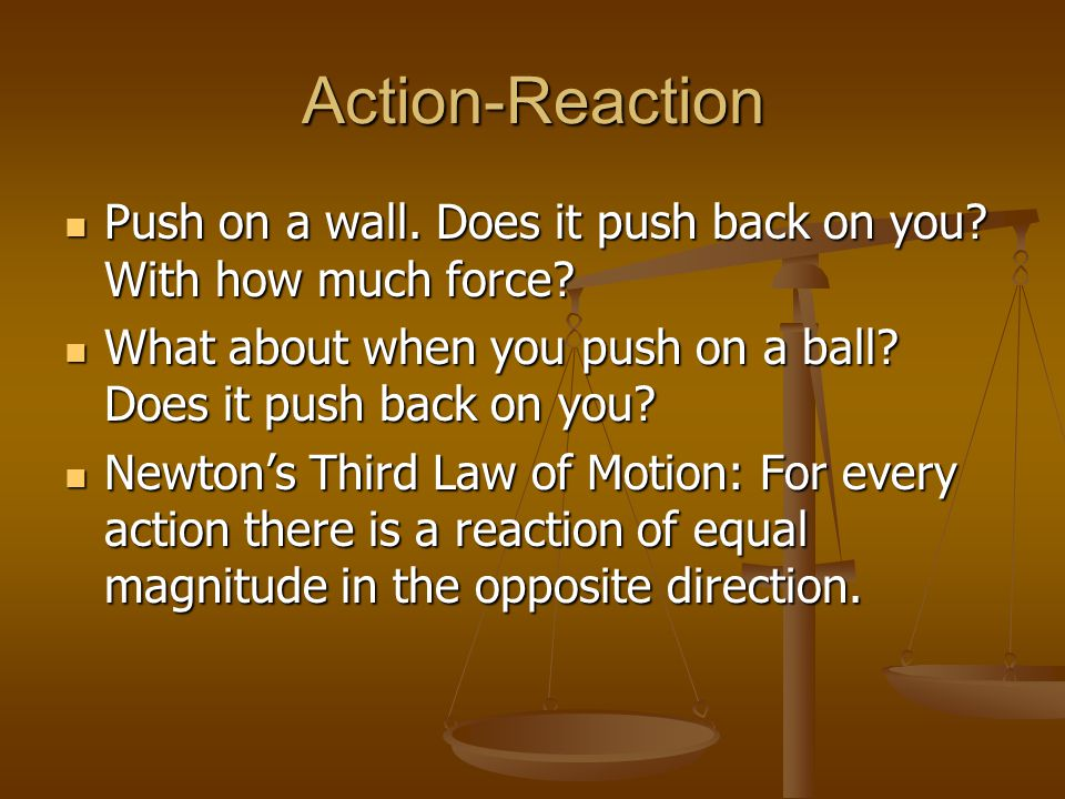 Action-Reaction Push on a wall. Does it push back on you With how much force What about when you push on a ball Does it push back on you