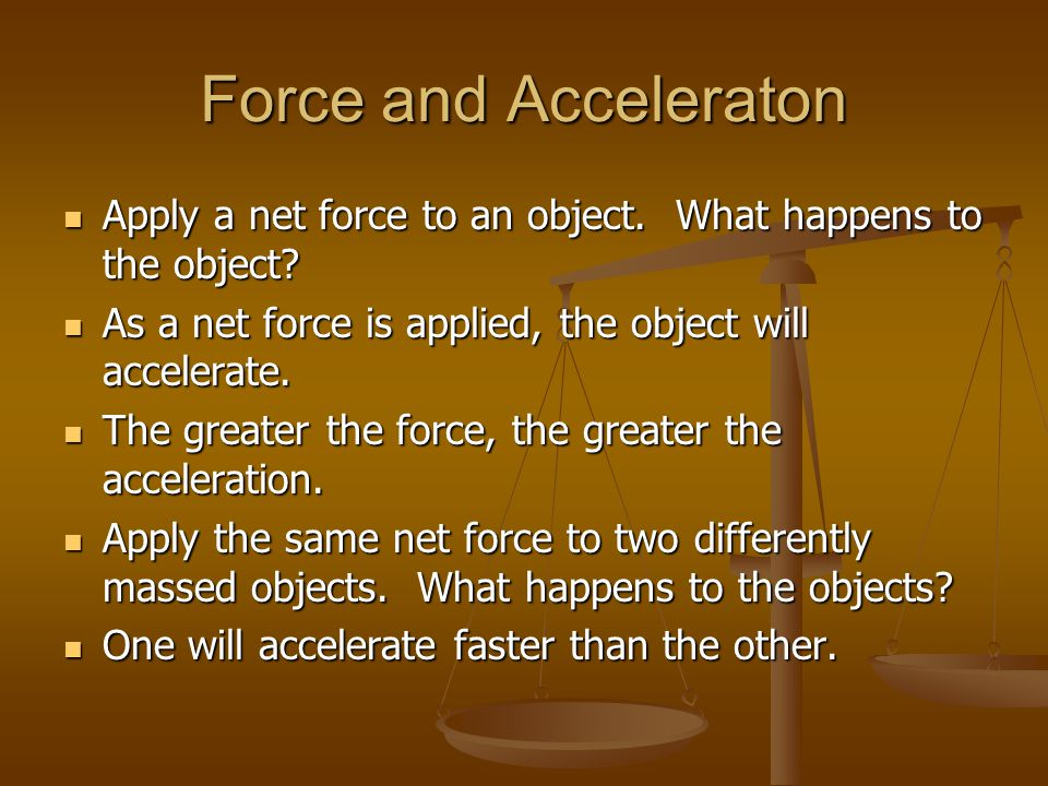 Force and Acceleraton Apply a net force to an object. What happens to the object As a net force is applied, the object will accelerate.