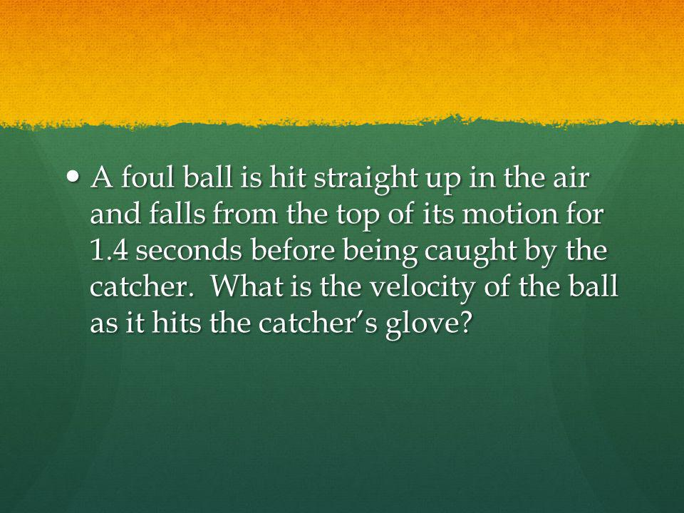 A foul ball is hit straight up in the air and falls from the top of its motion for 1.4 seconds before being caught by the catcher.