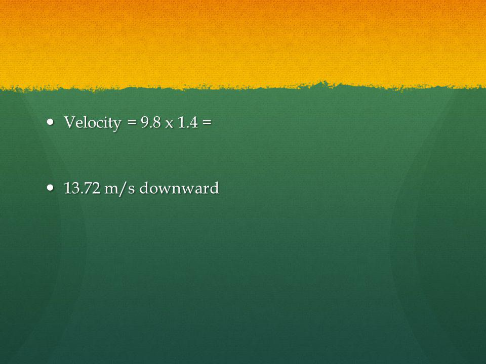Velocity = 9.8 x 1.4 = 13.72 m/s downward