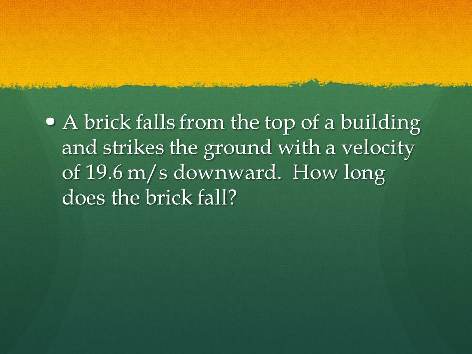A brick falls from the top of a building and strikes the ground with a velocity of 19.6 m/s downward.