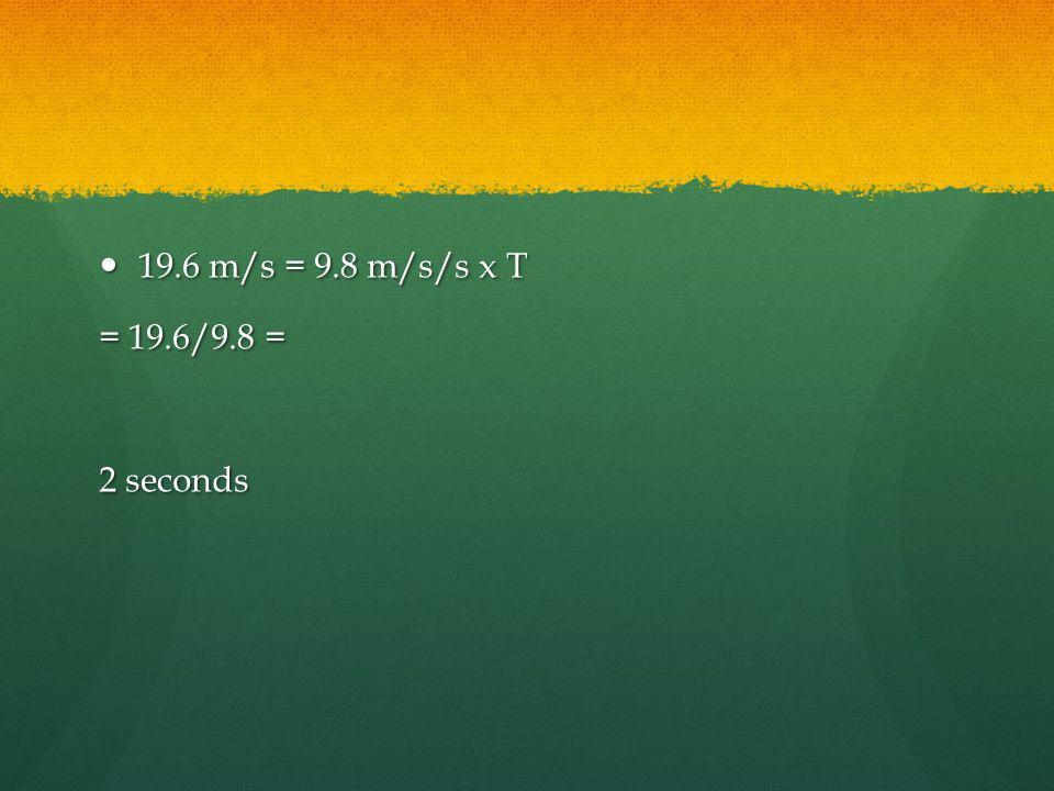 19.6 m/s = 9.8 m/s/s x T = 19.6/9.8 = 2 seconds