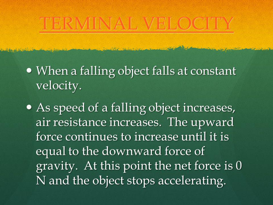 TERMINAL VELOCITY When a falling object falls at constant velocity.