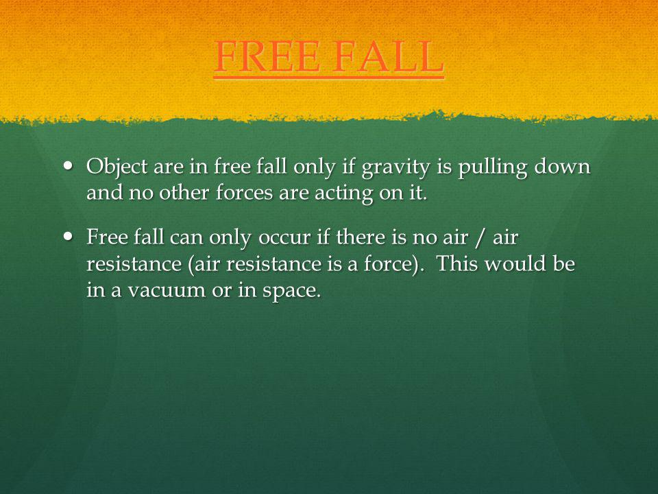 FREE FALL Object are in free fall only if gravity is pulling down and no other forces are acting on it.