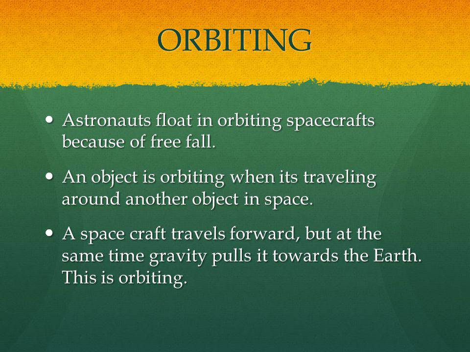 ORBITING Astronauts float in orbiting spacecrafts because of free fall. An object is orbiting when its traveling around another object in space.