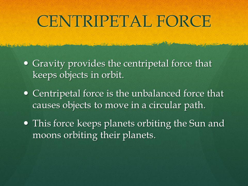 CENTRIPETAL FORCE Gravity provides the centripetal force that keeps objects in orbit.
