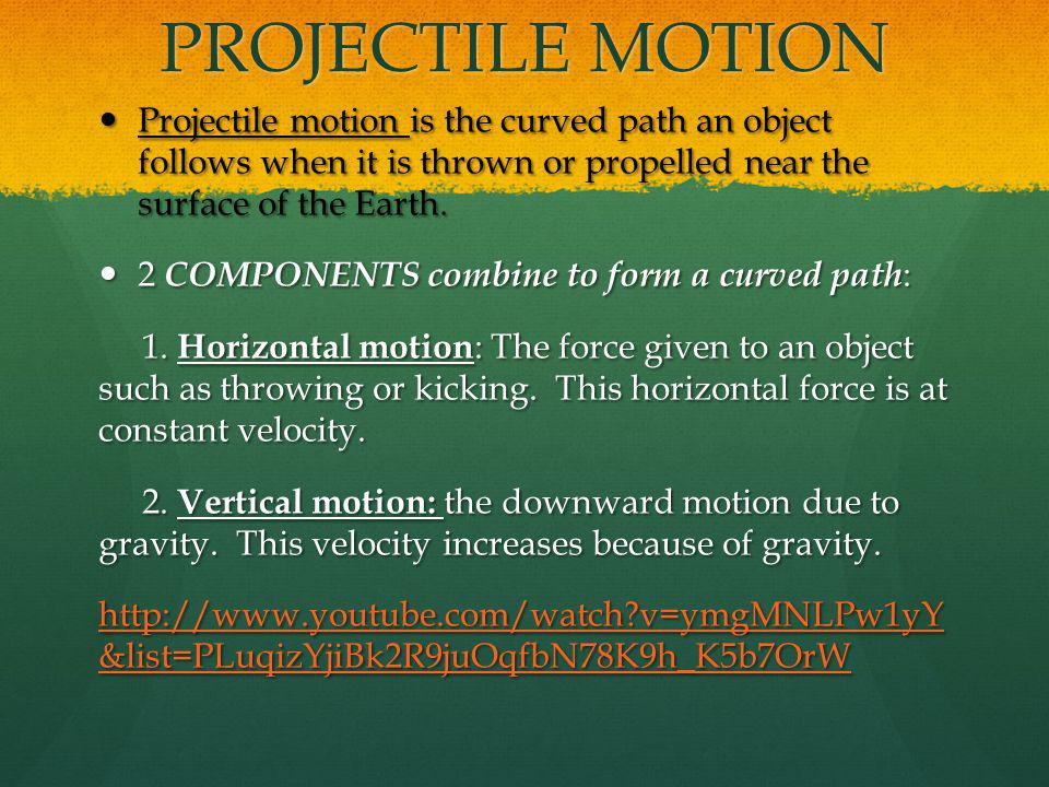 PROJECTILE MOTION Projectile motion is the curved path an object follows when it is thrown or propelled near the surface of the Earth.