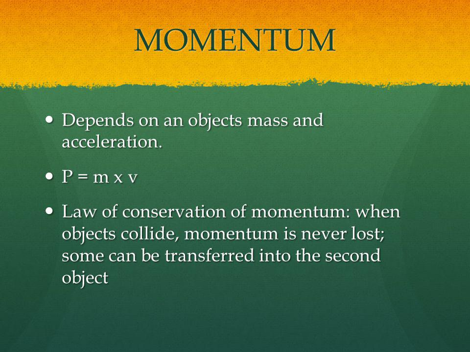 MOMENTUM Depends on an objects mass and acceleration. P = m x v