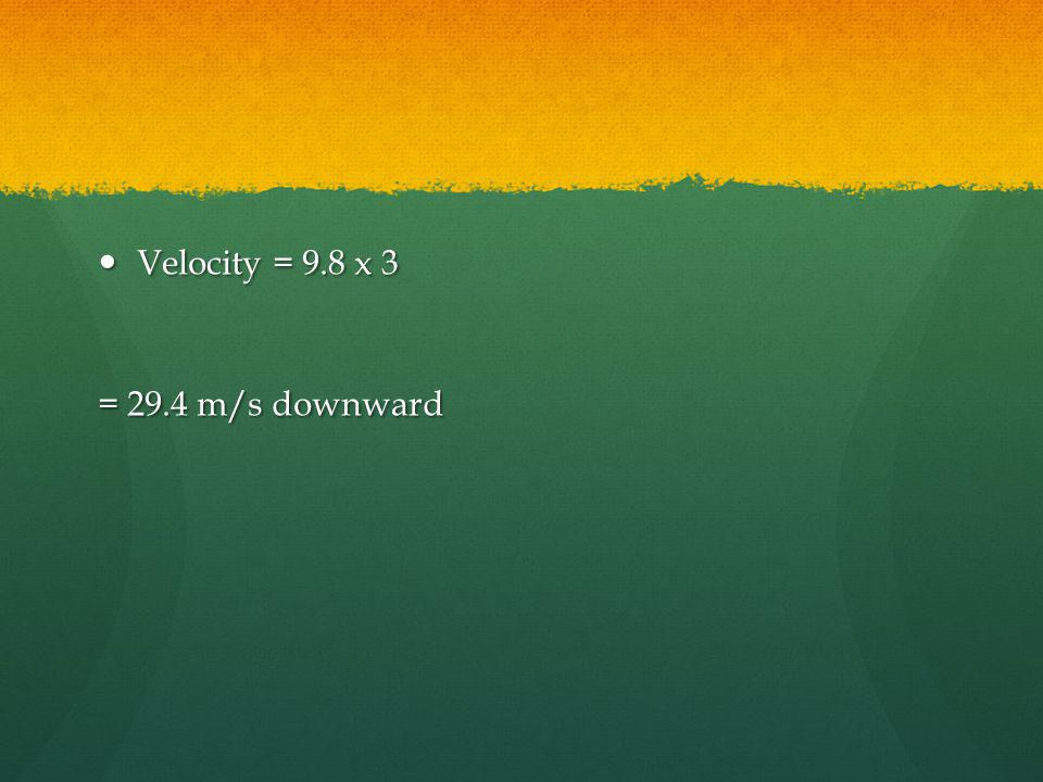 Velocity = 9.8 x 3 = 29.4 m/s downward