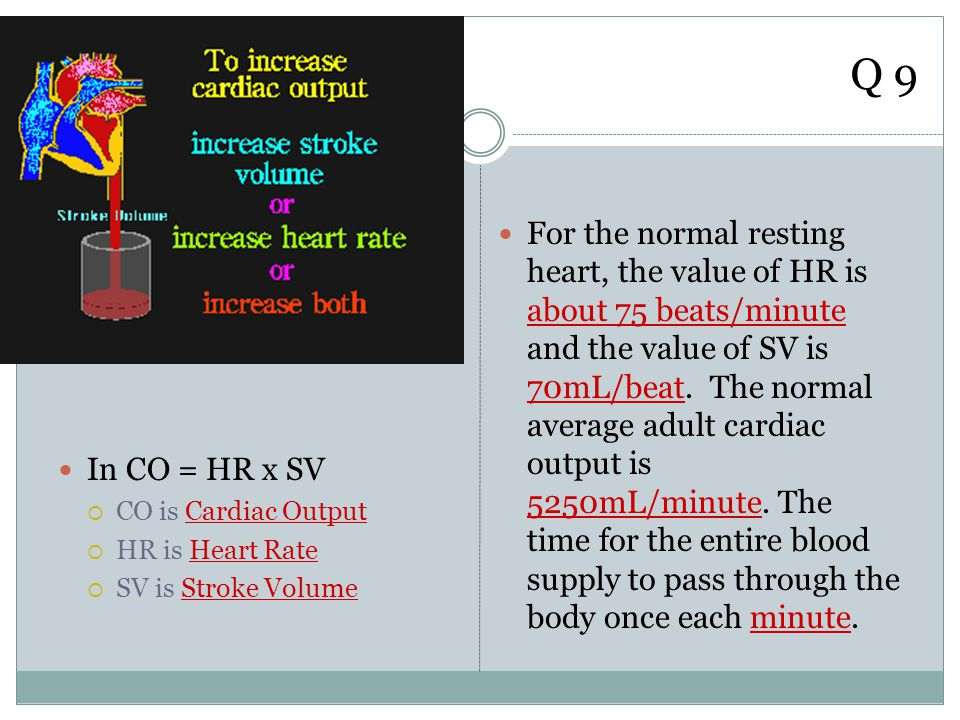 Q 9 In CO = HR x SV. CO is Cardiac Output. HR is Heart Rate. SV is Stroke Volume.