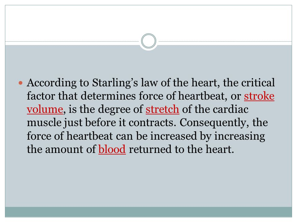 According to Starling's law of the heart, the critical factor that determines force of heartbeat, or stroke volume, is the degree of stretch of the cardiac muscle just before it contracts.