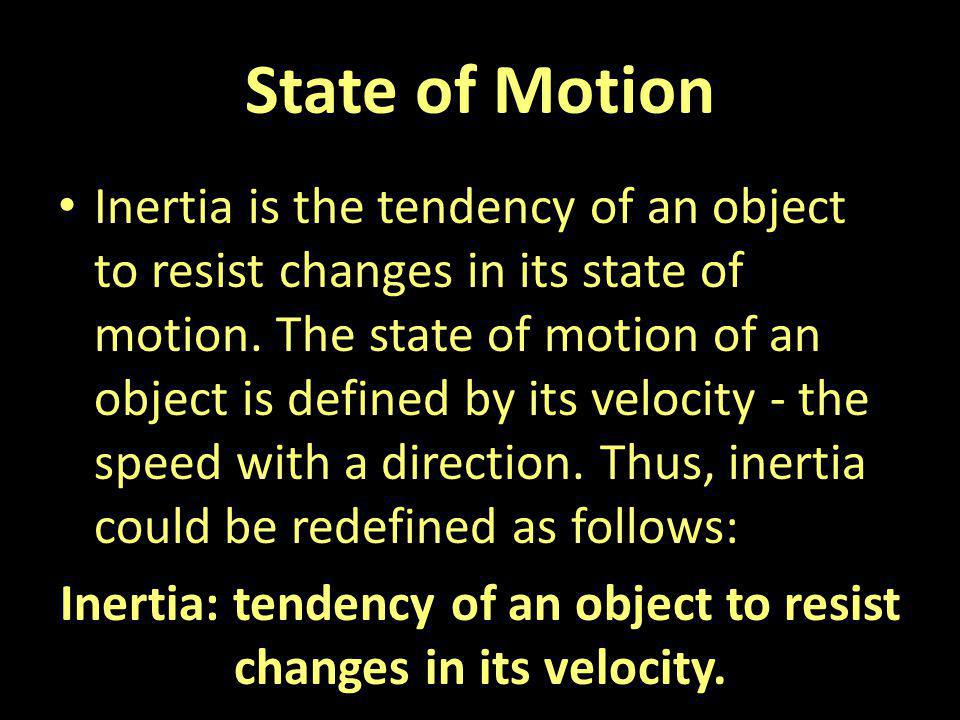 Inertia: tendency of an object to resist changes in its velocity.