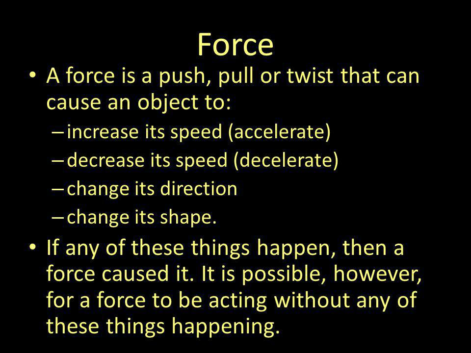 Force A force is a push, pull or twist that can cause an object to: