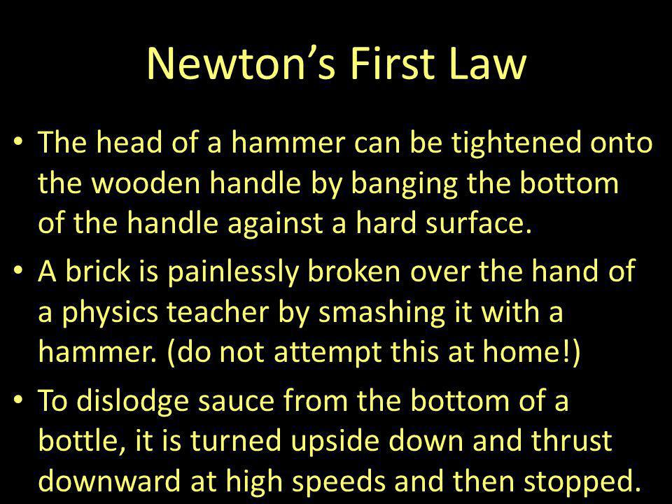 Newton's First Law The head of a hammer can be tightened onto the wooden handle by banging the bottom of the handle against a hard surface.