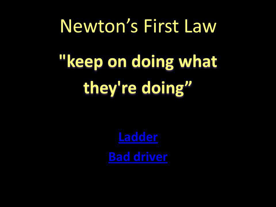 Newton's First Law keep on doing what they re doing Ladder