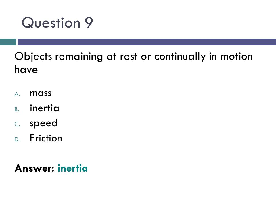 Question 9 Objects remaining at rest or continually in motion have