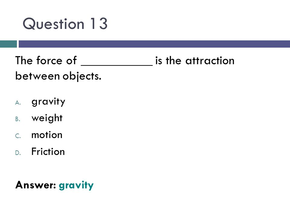Question 13 The force of ___________ is the attraction between objects. gravity. weight. motion.
