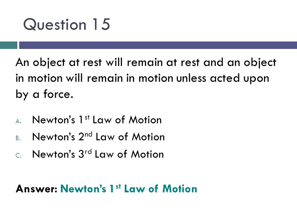 Question 15 An object at rest will remain at rest and an object in motion will remain in motion unless acted upon by a force.