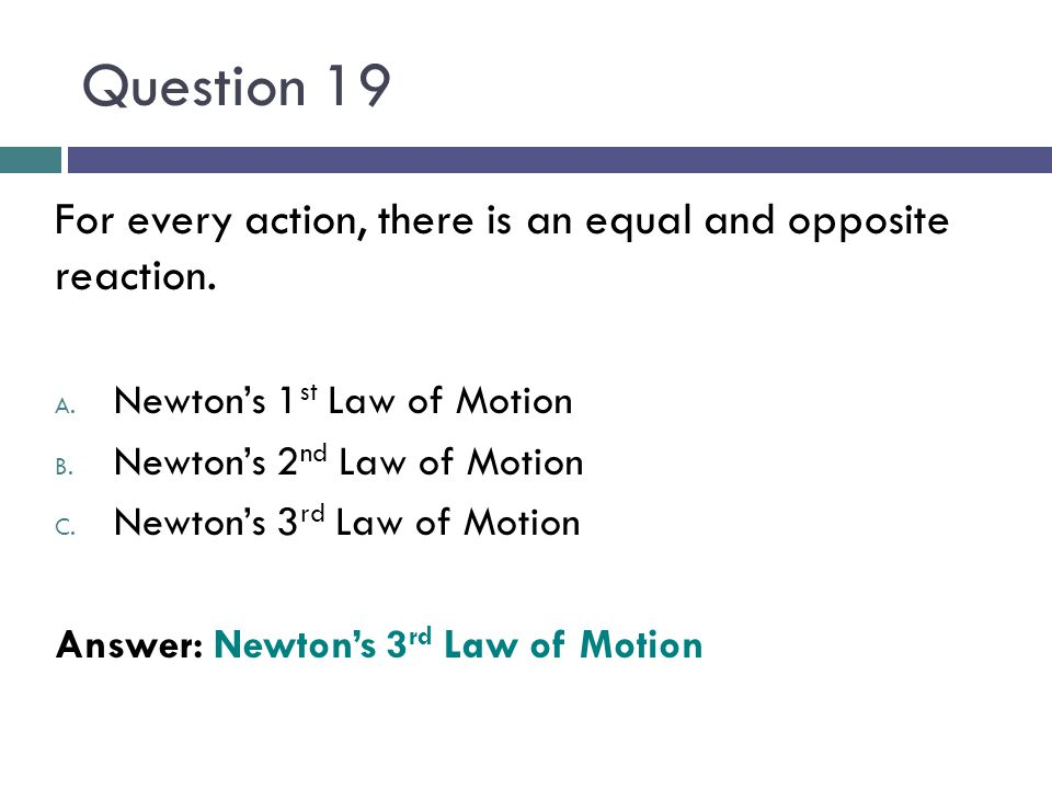 Question 19 For every action, there is an equal and opposite reaction.