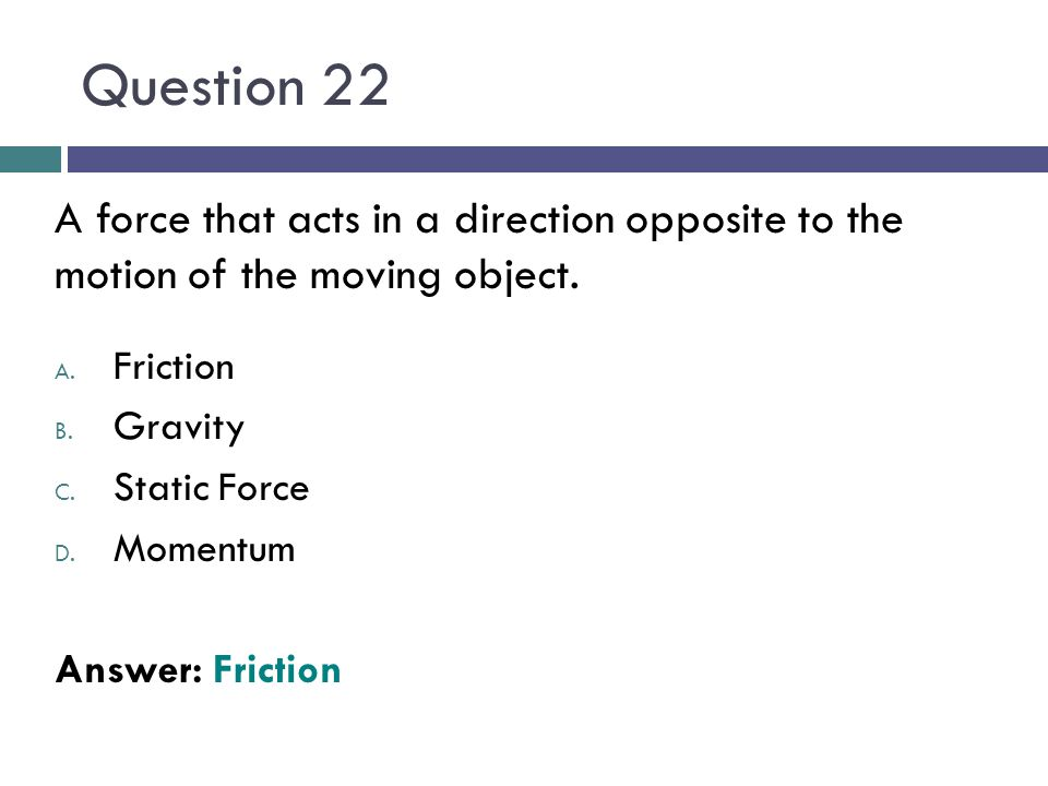 Question 22 A force that acts in a direction opposite to the motion of the moving object. Friction.