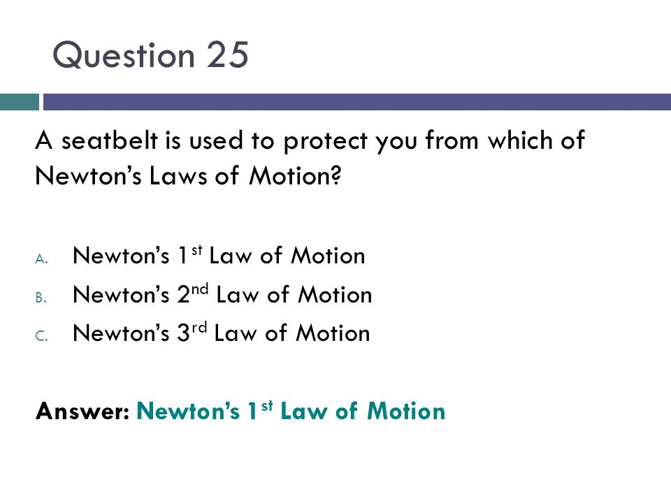 Question 25 A seatbelt is used to protect you from which of Newton's Laws of Motion Newton's 1st Law of Motion.