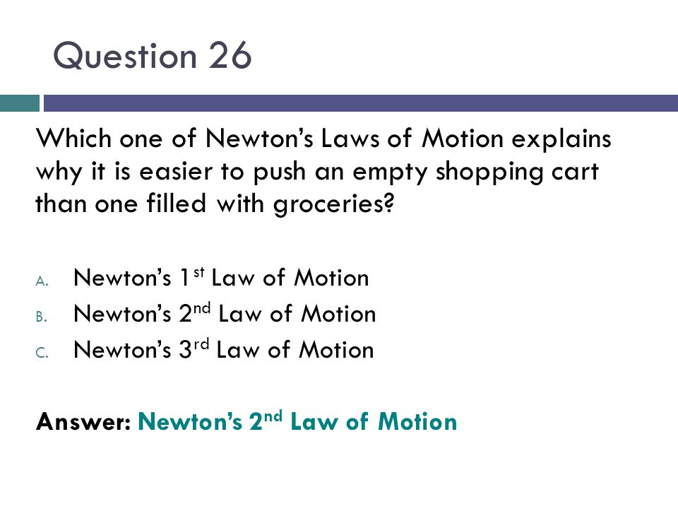 Question 26 Which one of Newton's Laws of Motion explains why it is easier to push an empty shopping cart than one filled with groceries