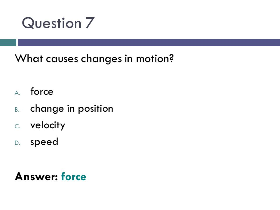 Question 7 What causes changes in motion Answer: force force