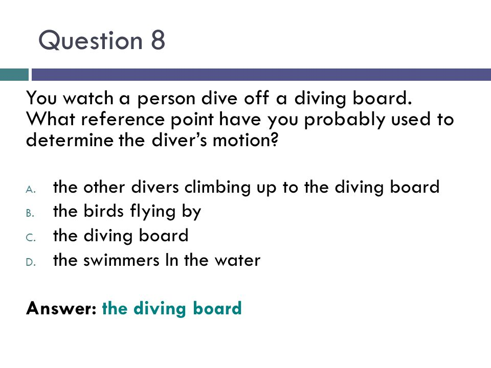 Question 8 You watch a person dive off a diving board. What reference point have you probably used to determine the diver's motion