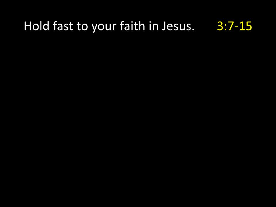 Hold fast to your faith in Jesus. 3:7-15